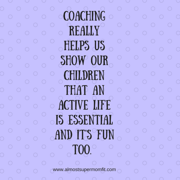 Coaching really helps us show our children that an active life is essential and it's fun too.